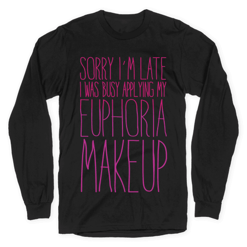 Sorry I'm Late I Was Busy Applying My Euphoria Makeup Parody White Print Long Sleeve T-Shirt