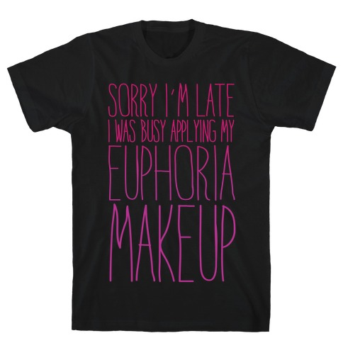 Sorry I'm Late I Was Busy Applying My Euphoria Makeup Parody White Print T-Shirt