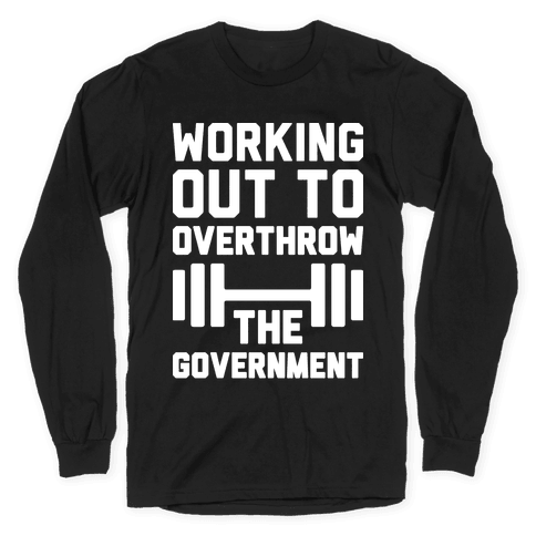 Working Out To Overthrow The Government Long Sleeve T-Shirt