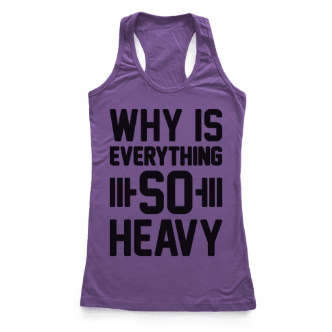 Why Is Everything So Heavy Racerback Tank Top