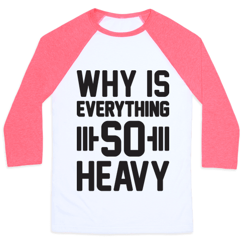 Why Is Everything So Heavy Baseball Tee
