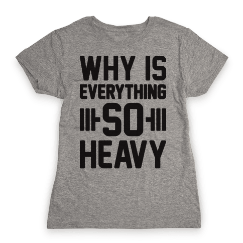 Why Is Everything So Heavy Womens T-Shirt