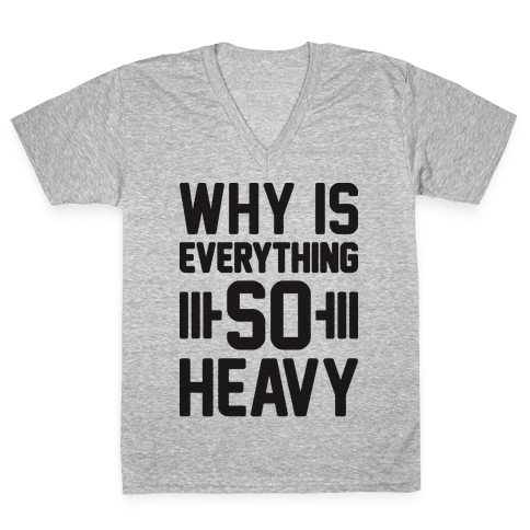 Why Is Everything So Heavy V-Neck Tee Shirt
