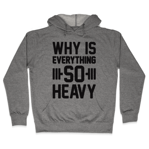 Why Is Everything So Heavy Hooded Sweatshirt