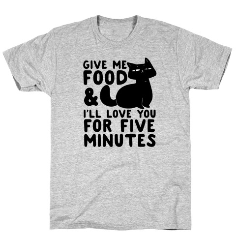 Give Me Food and I'll Love You for Five Minutes T-Shirt