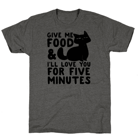 Give Me Food and I'll Love You for Five Minutes Mens T-Shirt