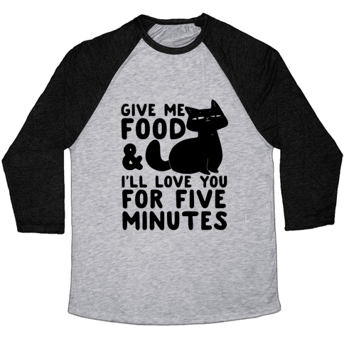Give Me Food and I'll Love You for Five Minutes Baseball Tee