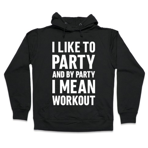 I Like To Party And By Party I Mean Workout Hooded Sweatshirt