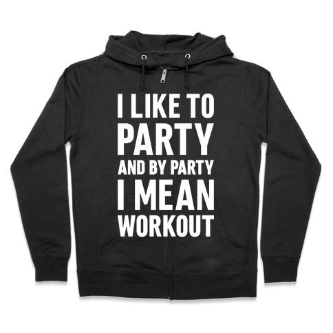 I Like To Party And By Party I Mean Workout Zip Hoodie
