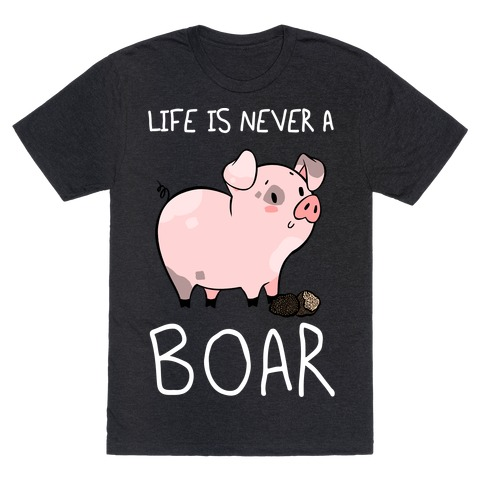 Life Is Never A Boar T-Shirt