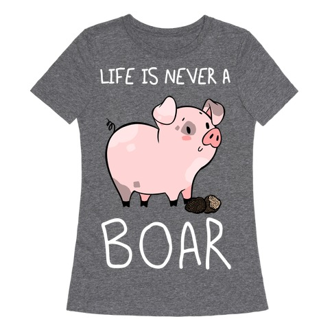 Life Is Never A Boar Womens T-Shirt