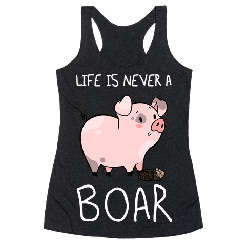 Life Is Never A Boar Racerback Tank Top
