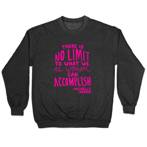 """There is no limit to what we, as women, can accomplish."" -Michelle Obama Pullover"