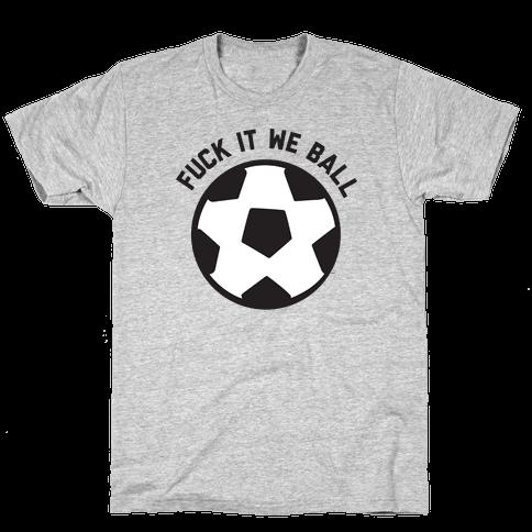 F*** It We Ball (Soccer) Mens/Unisex T-Shirt