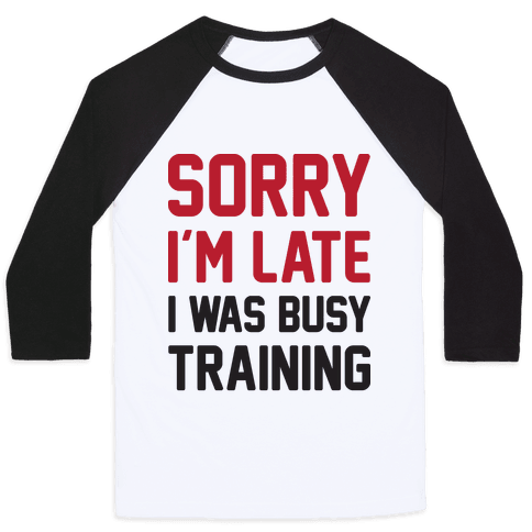 Sorry I'm Late I Was Busy Training Baseball Tee