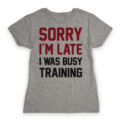 Sorry I'm Late I Was Busy Training Womens T-Shirt