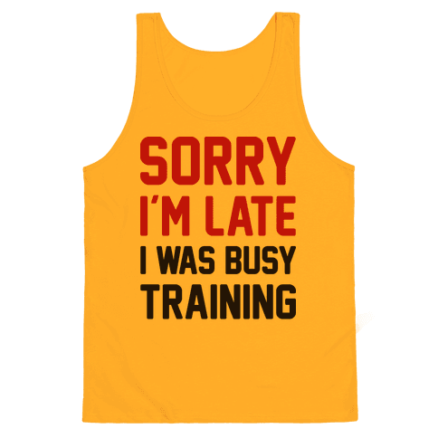 Sorry Im Late I Was Busy Training