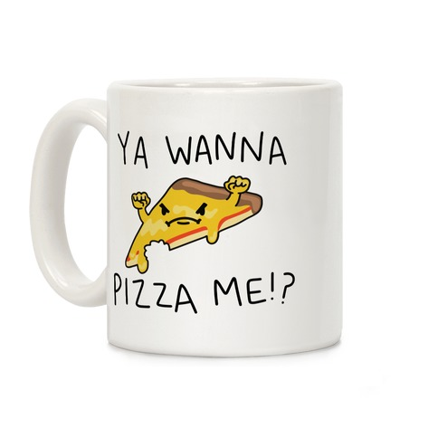 Ya Wanna Pizza Me!? Coffee Mug