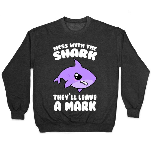 Mess With The Shark They'll Leave A Mark Pullover
