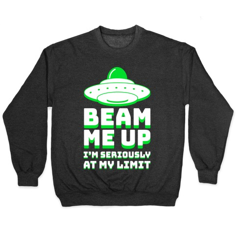 Beam Me Up I'm Seriously At My Limit  Pullover
