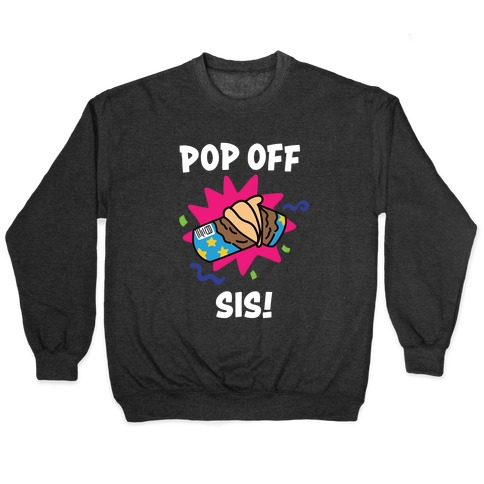 Pop Off, Sis! Pullover