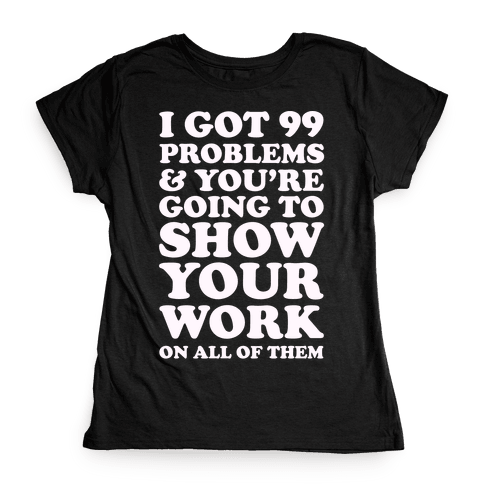 I Got 99 Problems & You're Going To Show Your Work On All Of Them Womens T-Shirt