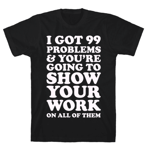 I Got 99 Problems & You're Going To Show Your Work On All Of Them Mens T-Shirt
