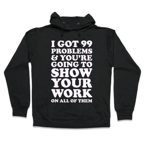 I Got 99 Problems & You're Going To Show Your Work On All Of Them Hooded Sweatshirt