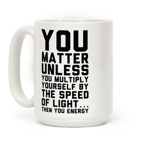 You Matter Unless You Multiply Yourself by the Speed of Light Coffee Mug