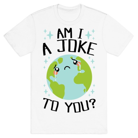 Am I A Joke To You? Mens/Unisex T-Shirt
