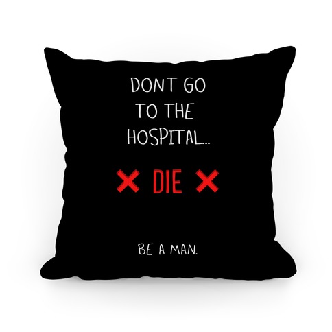 Don't Go to the Hospital... Die. Be a Man. Pillow