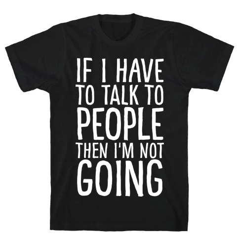 If I Have To Talk To PEOPLE Then I'm Not GOING T-Shirt