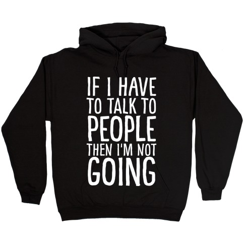 If I Have To Talk To PEOPLE Then I'm Not GOING Hooded Sweatshirt