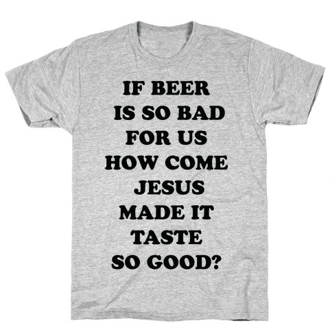 If Beer Is So Bad For Us Mens T-Shirt