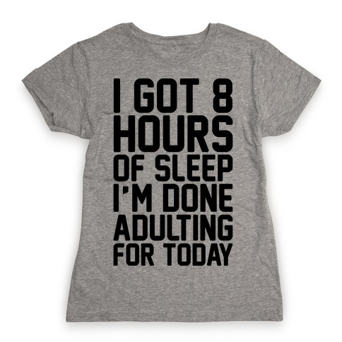 I Got 8 Hours of Sleep I'm Done Adulting For Today Womens T-Shirt