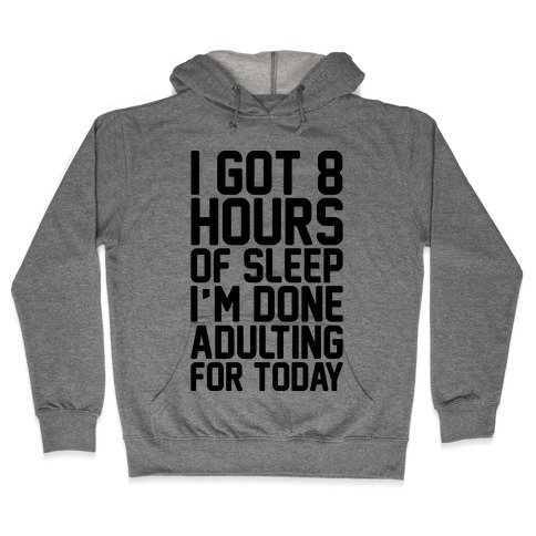 I Got 8 Hours of Sleep I'm Done Adulting For Today Hooded Sweatshirt