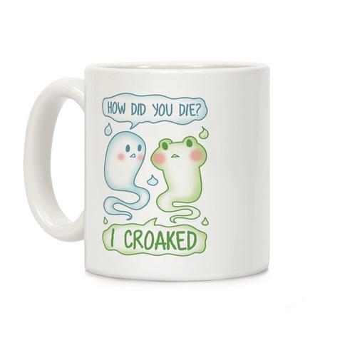 How Did You Die? I Croaked Coffee Mug