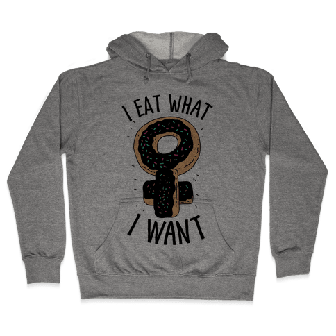 I Eat What I Want Hooded Sweatshirt