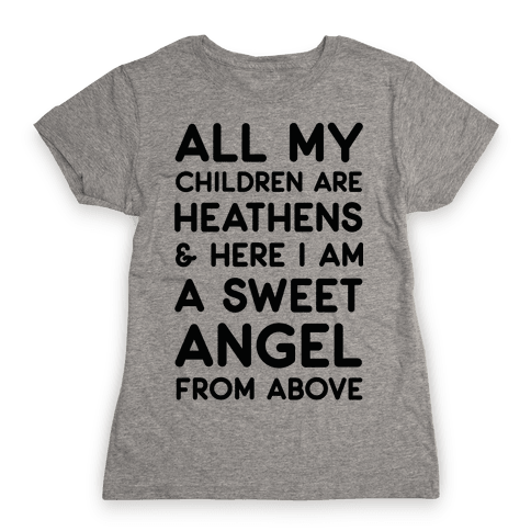 All My Children are Heathens and Here I Am a Sweet Angel From Above Womens T-Shirt