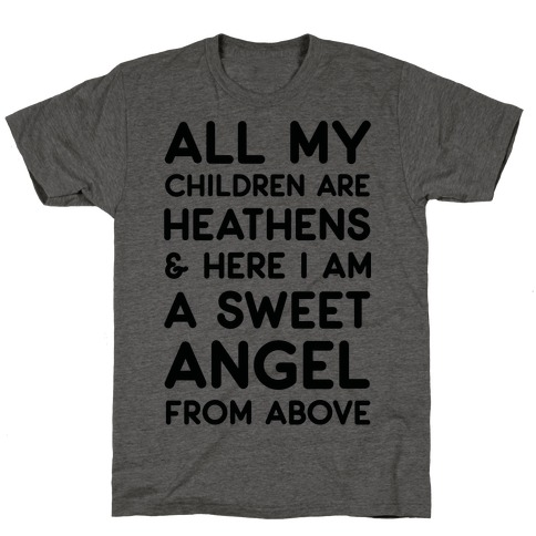All My Children are Heathens and Here I Am a Sweet Angel From Above T-Shirt