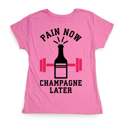 Pain Now Champagne Later Womens T-Shirt