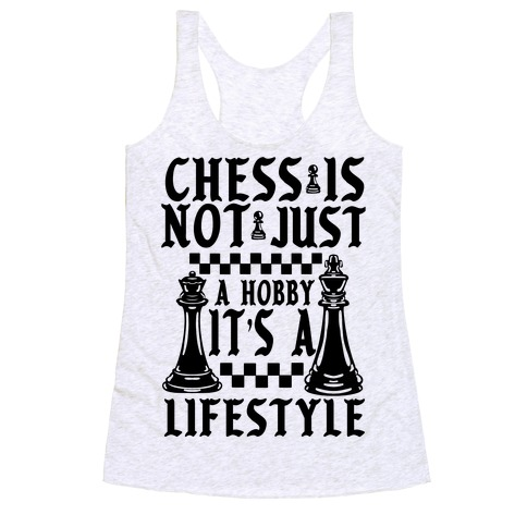 Chess Is Not Just a Hobby, It's a Lifestyle Racerback Tank Top