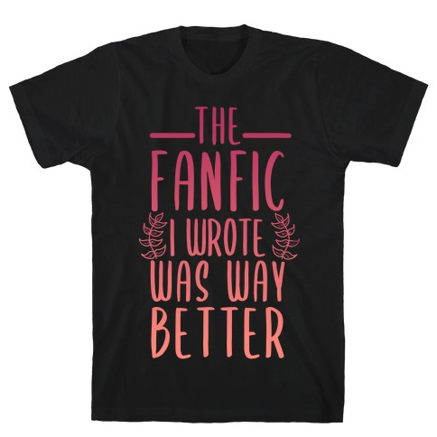The Fanfic I Wrote Was Way Better T-Shirt