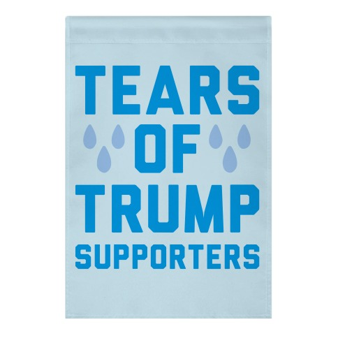 Tears Of Trump Supporters Garden Flag