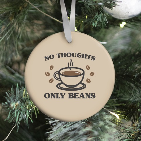 No Thoughts Only Beans Ornament