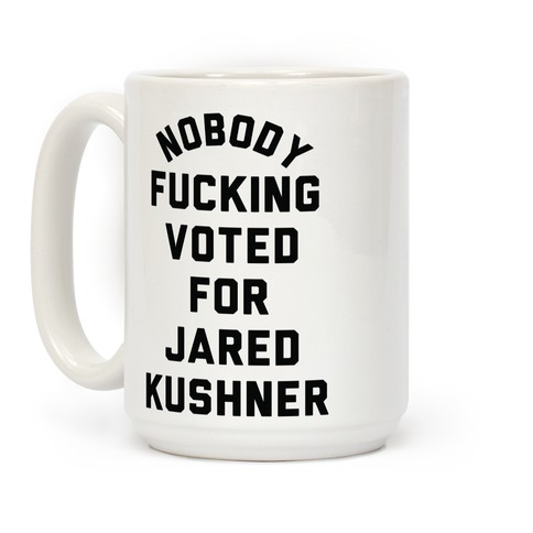Nobody F***ing voted for Jared Kushner Coffee Mug