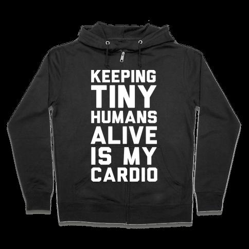 Keeping Tiny Humans Alive Is My Cardio Zip Hoodie