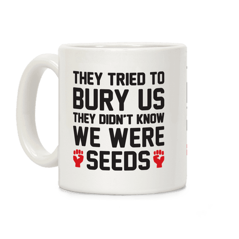 They Tried To Bury Us They Didn't Know We Were Seeds Coffee Mug