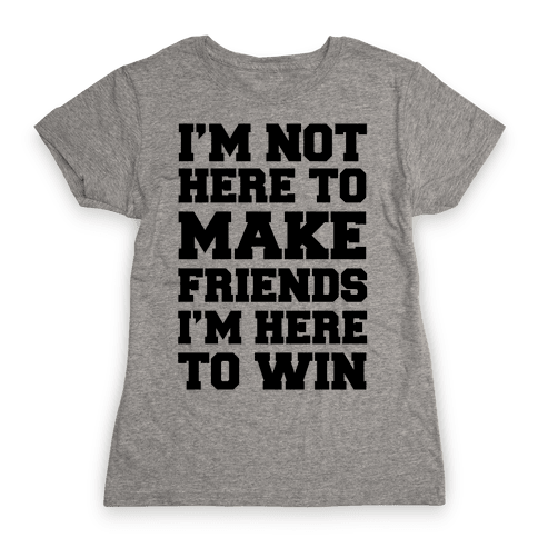 I'm Not Here To Make Friends I'm Here To Win Womens T-Shirt
