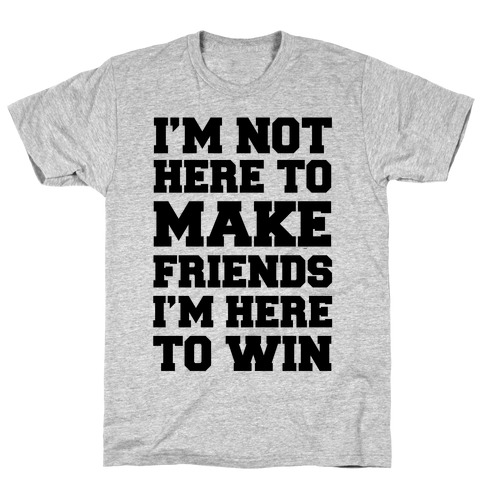 I'm Not Here To Make Friends I'm Here To Win T-Shirt